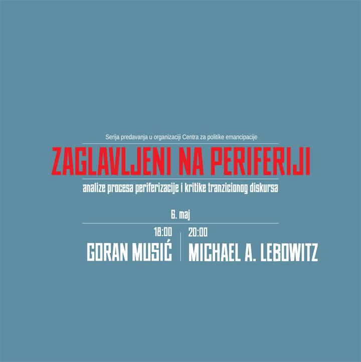 Zaglavljeni na periferiji, 06. maj: Goran Musić i Michael A. Lebowitz
