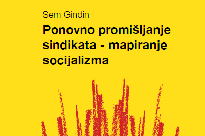 Sem Gindin – Ponovno promišljanje sindikata – mapiranje socijalizma